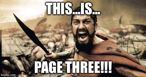 Sparta Leonidas Meme | THIS...IS... PAGE THREE!!! | image tagged in memes,sparta leonidas | made w/ Imgflip meme maker