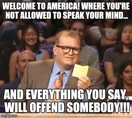 Truth in america  |  WELCOME TO AMERICA! WHERE YOU'RE NOT ALLOWED TO SPEAK YOUR MIND... AND EVERYTHING YOU SAY, WILL OFFEND SOMEBODY!!! | image tagged in drew carey,truth,america the land od of slow algorythyms,damn typos,no respect,ftw | made w/ Imgflip meme maker