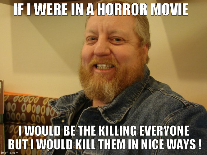 jay man | IF I WERE IN A HORROR MOVIE I WOULD BE THE KILLING EVERYONE  BUT I WOULD KILL THEM IN NICE WAYS ! | image tagged in jay man | made w/ Imgflip meme maker