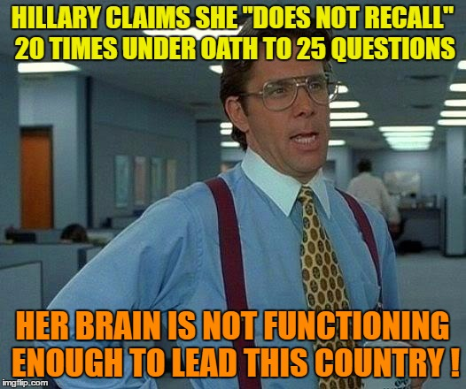 "That Would Be Great Meme | HILLARY CLAIMS SHE ""DOES NOT RECALL"" 20 TIMES UNDER OATH TO 25 QUESTIONS HER BRAIN IS NOT FUNCTIONING ENOUGH TO LEAD THIS COUNTRY ! 