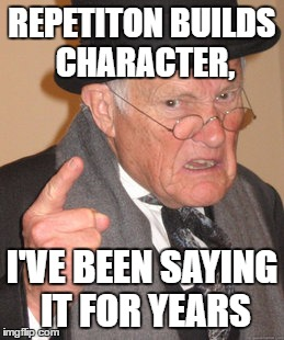Back In My Day Meme | REPETITON BUILDS CHARACTER, I'VE BEEN SAYING IT FOR YEARS | image tagged in memes,back in my day | made w/ Imgflip meme maker