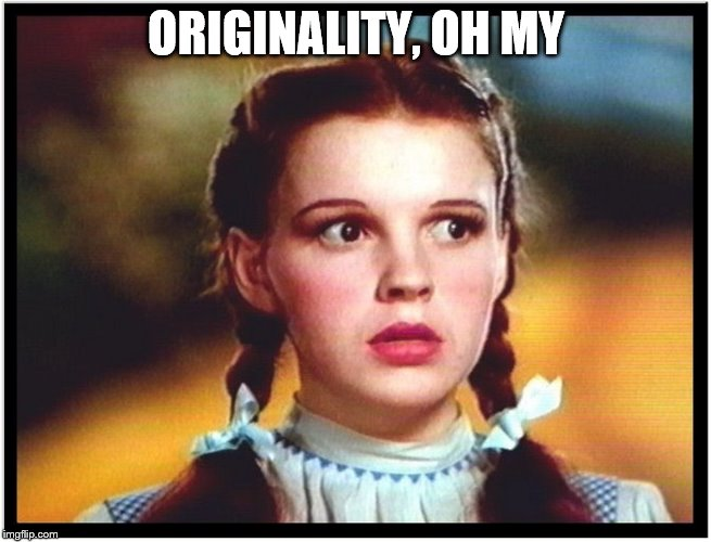 ORIGINALITY, OH MY | made w/ Imgflip meme maker