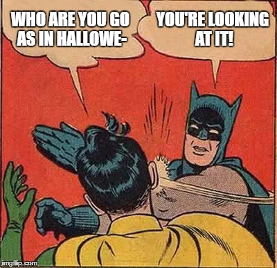 Batman Slapping Robin Meme | WHO ARE YOU GO AS IN HALLOWE- YOU'RE LOOKING AT IT! | image tagged in memes,batman slapping robin | made w/ Imgflip meme maker