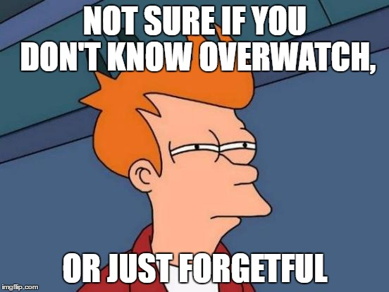 Futurama Fry Meme | NOT SURE IF YOU DON'T KNOW OVERWATCH, OR JUST FORGETFUL | image tagged in memes,futurama fry | made w/ Imgflip meme maker