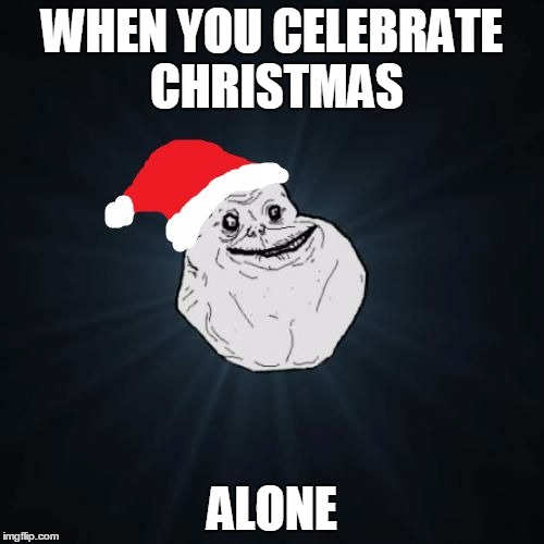 Forever Alone Christmas | WHEN YOU CELEBRATE CHRISTMAS ALONE | image tagged in memes,forever alone christmas | made w/ Imgflip meme maker