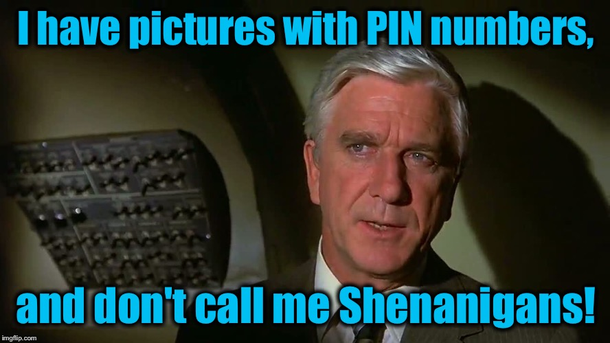 I have pictures with PIN numbers, and don't call me Shenanigans! | made w/ Imgflip meme maker