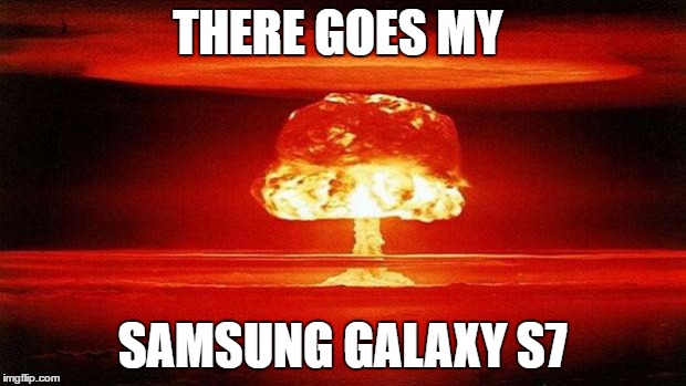 Atomic Bomb |  THERE GOES MY; SAMSUNG GALAXY S7 | image tagged in atomic bomb | made w/ Imgflip meme maker
