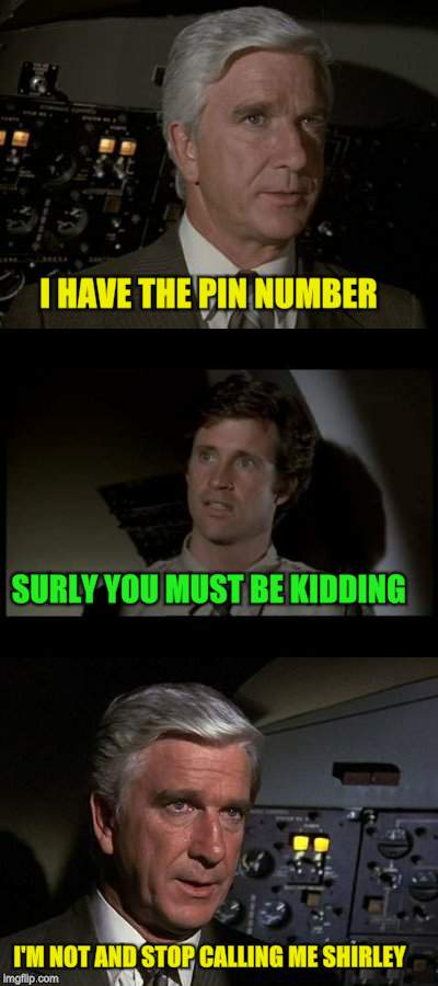 Airplane | I HAVE THE PIN NUMBER SURLY YOU MUST BE KIDDING I'M NOT AND STOP CALLING ME SHIRLEY | image tagged in airplane | made w/ Imgflip meme maker