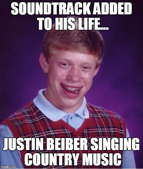 Bad Luck Brian Meme | SOUNDTRACK ADDED TO HIS LIFE... JUSTIN BEIBER SINGING COUNTRY MUSIC | image tagged in memes,bad luck brian | made w/ Imgflip meme maker