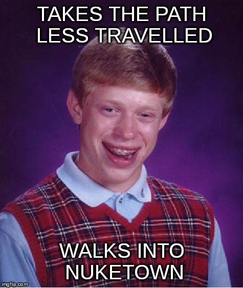 Bad Luck Brian Meme | TAKES THE PATH LESS TRAVELLED WALKS INTO NUKETOWN | image tagged in memes,bad luck brian | made w/ Imgflip meme maker