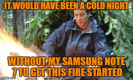 IT WOULD HAVE BEEN A COLD NIGHT WITHOUT MY SAMSUNG NOTE 7 TO GET THIS FIRE STARTED | made w/ Imgflip meme maker