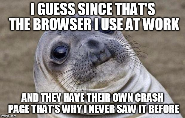 Awkward Moment Sealion Meme | I GUESS SINCE THAT'S THE BROWSER I USE AT WORK AND THEY HAVE THEIR OWN CRASH PAGE THAT'S WHY I NEVER SAW IT BEFORE | image tagged in memes,awkward moment sealion | made w/ Imgflip meme maker
