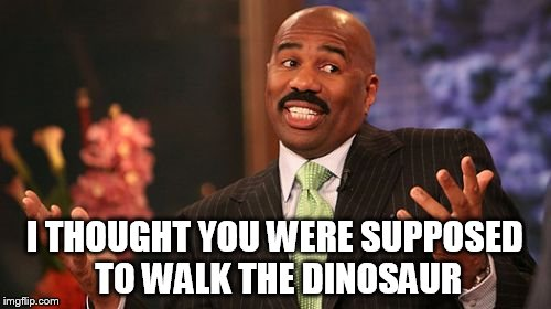 Steve Harvey Meme | I THOUGHT YOU WERE SUPPOSED TO WALK THE DINOSAUR | image tagged in memes,steve harvey | made w/ Imgflip meme maker