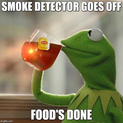 But Thats None Of My Business Meme | SMOKE DETECTOR GOES OFF FOOD'S DONE | image tagged in memes,but thats none of my business,kermit the frog | made w/ Imgflip meme maker