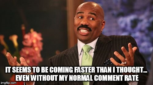 Steve Harvey Meme | IT SEEMS TO BE COMING FASTER THAN I THOUGHT... EVEN WITHOUT MY NORMAL COMMENT RATE | image tagged in memes,steve harvey | made w/ Imgflip meme maker