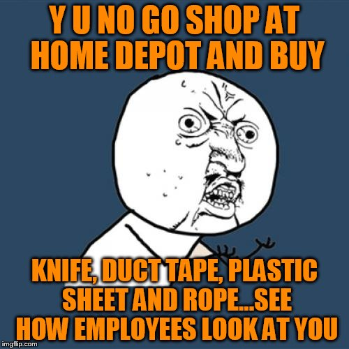 Oh The Looks You Will Get!!! | Y U NO GO SHOP AT HOME DEPOT AND BUY KNIFE, DUCT TAPE, PLASTIC SHEET AND ROPE...SEE HOW EMPLOYEES LOOK AT YOU | image tagged in memes,y u no,home depot,murder kit,follow the path,look blue a clue | made w/ Imgflip meme maker