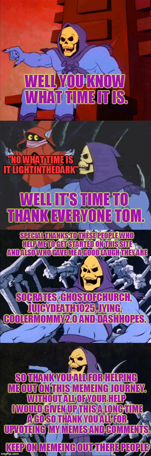 "Thank you for getting me to 200000 points :D |  WELL YOU KNOW WHAT TIME IT IS. ""NO WHAT TIME IS IT LIGHTINTHEDARK""; WELL IT'S TIME TO THANK EVERYONE TOM. SPECIAL THANKS TO THESE PEOPLE WHO HELP ME TO GET STARTED ON THIS SITE AND ALSO WHO GAVE ME A GOOD LAUGH THEY ARE; SOCRATES, GHOSTOFCHURCH, JUICYDEATH1025, JYING, COOLERMOMMY2.0 AND DASHHOPES. SO THANK YOU ALL FOR HELPING ME OUT ON THIS MEMEING JOURNEY. WITHOUT ALL OF YOUR HELP I WOULD GIVEN UP THIS A LONG TIME A GO SO THANK YOU ALL FOR UPVOTEING  MY MEMES AND COMMENTS. KEEP ON MEMEING OUT THERE PEOPLE 
