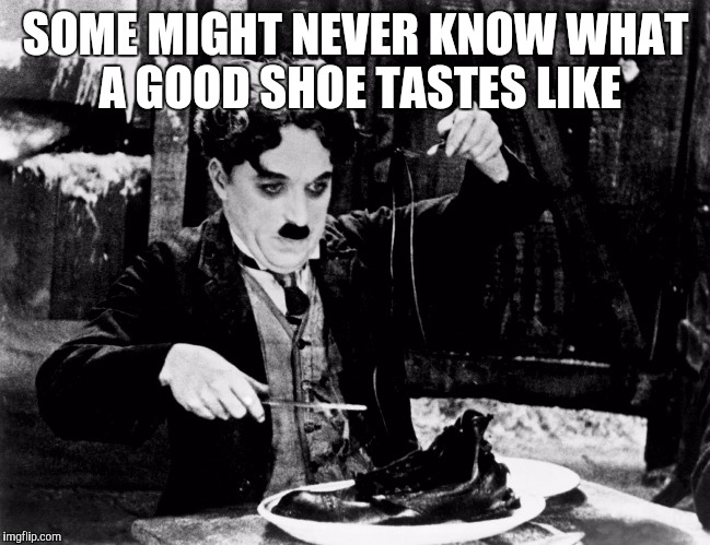 SOME MIGHT NEVER KNOW WHAT A GOOD SHOE TASTES LIKE | made w/ Imgflip meme maker