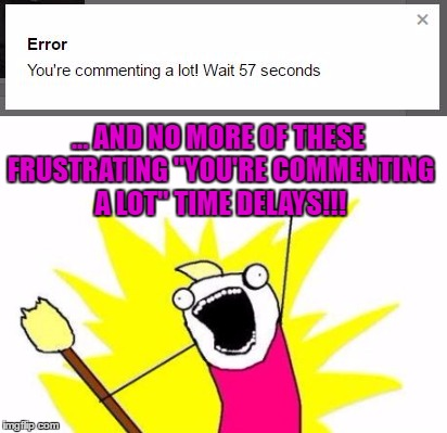 "... AND NO MORE OF THESE FRUSTRATING ""YOU'RE COMMENTING A LOT"" TIME DELAYS!!! 