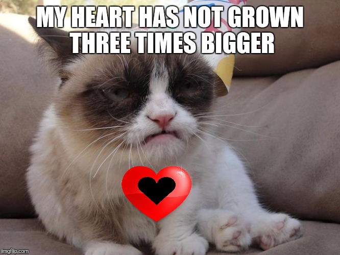 MY HEART HAS NOT GROWN THREE TIMES BIGGER | made w/ Imgflip meme maker