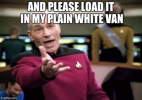 Picard Wtf Meme | AND PLEASE LOAD IT IN MY PLAIN WHITE VAN | image tagged in memes,picard wtf | made w/ Imgflip meme maker