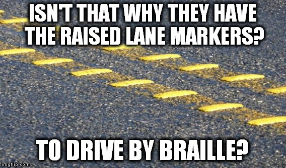 ISN'T THAT WHY THEY HAVE THE RAISED LANE MARKERS? TO DRIVE BY BRAILLE? | made w/ Imgflip meme maker