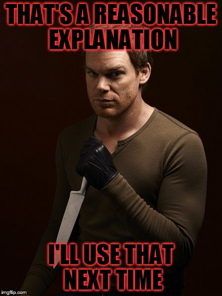 Dexter Weilding Knife | THAT'S A REASONABLE EXPLANATION I'LL USE THAT NEXT TIME | image tagged in dexter weilding knife | made w/ Imgflip meme maker