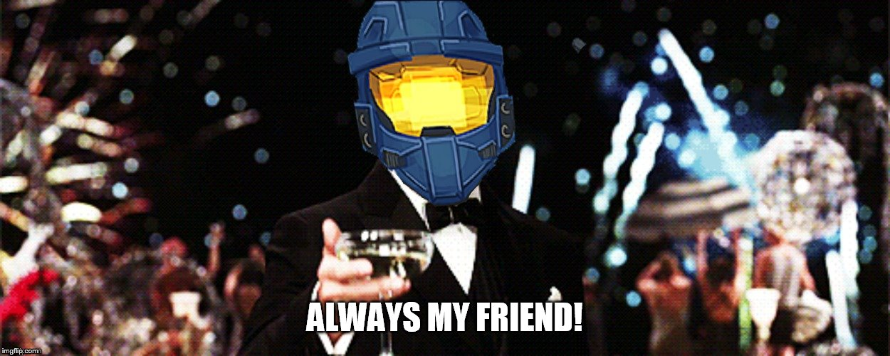ALWAYS MY FRIEND! | image tagged in ghostofchurch cheers | made w/ Imgflip meme maker