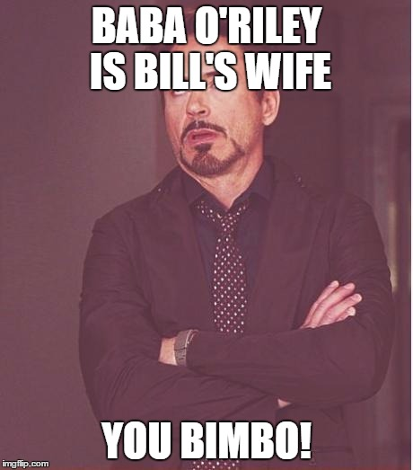 Face You Make Robert Downey Jr Meme | BABA O'RILEY IS BILL'S WIFE YOU BIMBO! | image tagged in memes,face you make robert downey jr | made w/ Imgflip meme maker