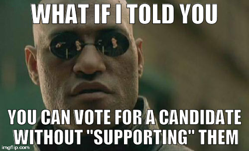 "Take The Better Pill, Move On | WHAT IF I TOLD YOU YOU CAN VOTE FOR A CANDIDATE WITHOUT ""SUPPORTING"" THEM 