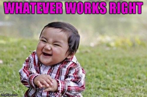 Evil Toddler Meme | WHATEVER WORKS RIGHT | image tagged in memes,evil toddler | made w/ Imgflip meme maker