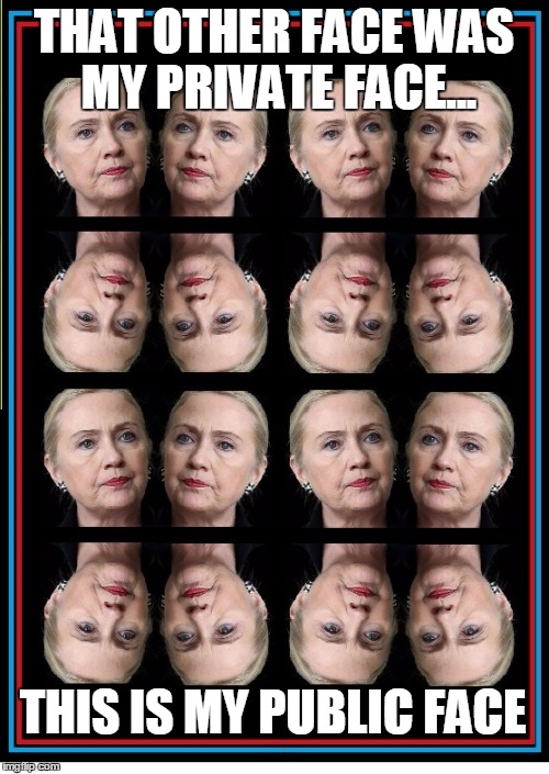 Two-Faced Hillary | THAT OTHER FACE WAS MY PRIVATE FACE... THIS IS MY PUBLIC FACE | image tagged in hillary clinton,hillary rotten clinton,vince vance,public position,private position,2 faces have i | made w/ Imgflip meme maker