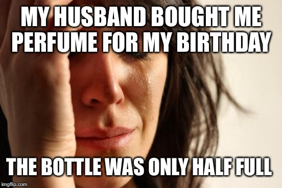 First World Problems Meme | MY HUSBAND BOUGHT ME PERFUME FOR MY BIRTHDAY THE BOTTLE WAS ONLY HALF FULL | image tagged in memes,first world problems | made w/ Imgflip meme maker
