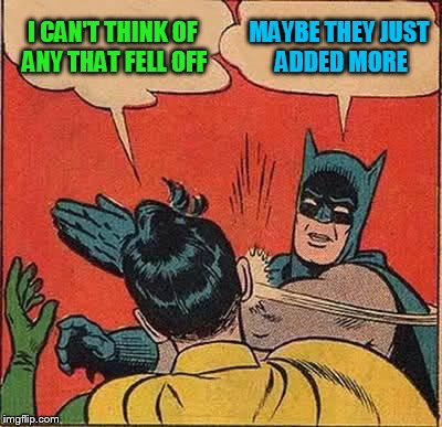 Batman Slapping Robin Meme | I CAN'T THINK OF ANY THAT FELL OFF MAYBE THEY JUST ADDED MORE | image tagged in memes,batman slapping robin | made w/ Imgflip meme maker