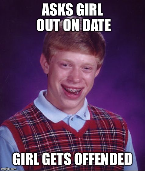 I decided to submit this considering this is true these days of pretty much all girls | ASKS GIRL OUT ON DATE GIRL GETS OFFENDED | image tagged in memes,bad luck brian,girl,women,dating | made w/ Imgflip meme maker
