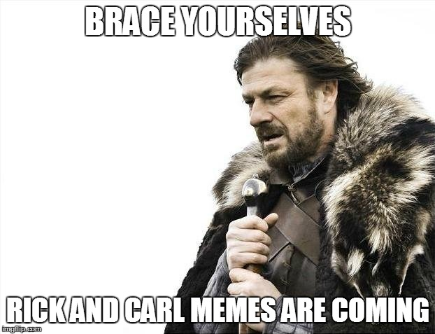 Brace Yourselves X is Coming Meme | BRACE YOURSELVES RICK AND CARL MEMES ARE COMING | image tagged in memes,brace yourselves x is coming | made w/ Imgflip meme maker