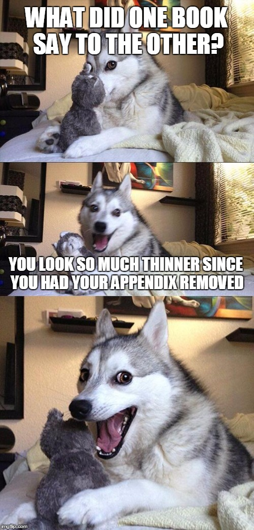 Bad Pun Dog - The Literary Edition | WHAT DID ONE BOOK SAY TO THE OTHER? YOU LOOK SO MUCH THINNER SINCE YOU HAD YOUR APPENDIX REMOVED | image tagged in memes,bad pun dog,books,reading,cite the source | made w/ Imgflip meme maker