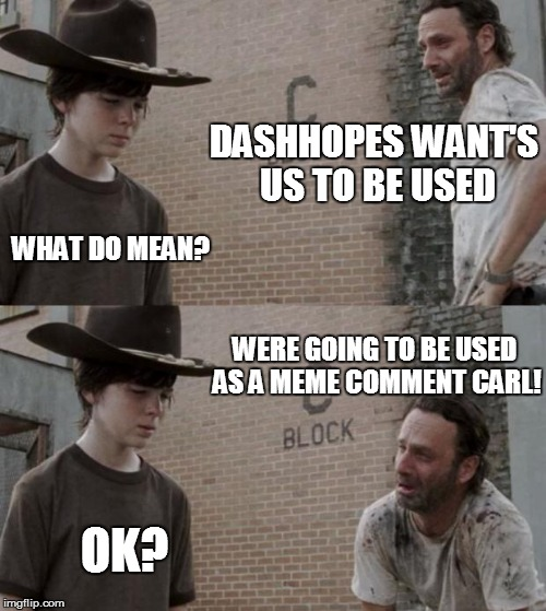 Rick and Carl Meme | DASHHOPES WANT'S US TO BE USED WHAT DO MEAN? WERE GOING TO BE USED AS A MEME COMMENT CARL! OK? | image tagged in memes,rick and carl | made w/ Imgflip meme maker