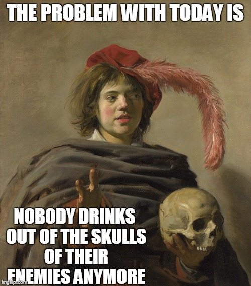 Morbid Medieval Musings | THE PROBLEM WITH TODAY IS NOBODY DRINKS OUT OF THE SKULLS OF THEIR ENEMIES ANYMORE | image tagged in meme,medieval memes,poetic metaphors,if you can't beat them eat them | made w/ Imgflip meme maker