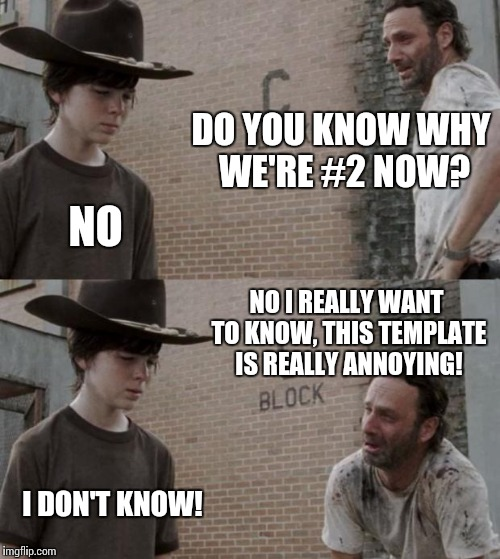 Rick and Carl Meme | DO YOU KNOW WHY WE'RE #2 NOW? NO NO I REALLY WANT TO KNOW, THIS TEMPLATE IS REALLY ANNOYING! I DON'T KNOW! | image tagged in memes,rick and carl | made w/ Imgflip meme maker