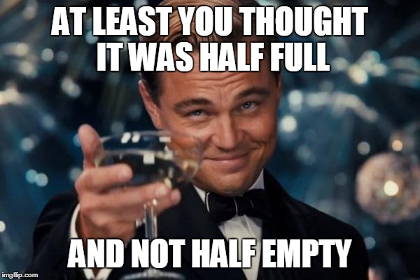 Leonardo Dicaprio Cheers Meme | AT LEAST YOU THOUGHT IT WAS HALF FULL AND NOT HALF EMPTY | image tagged in memes,leonardo dicaprio cheers | made w/ Imgflip meme maker