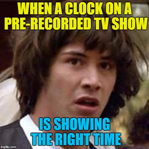 Illuminati confirmed |  WHEN A CLOCK ON A PRE-RECORDED TV SHOW; IS SHOWING THE RIGHT TIME | image tagged in memes,conspiracy keanu,tv,time,clocks,illuminati | made w/ Imgflip meme maker
