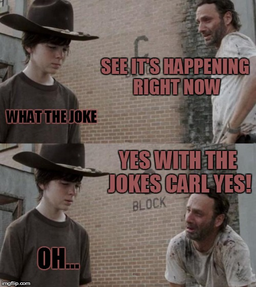 Rick and Carl Meme | SEE IT'S HAPPENING RIGHT NOW WHAT THE JOKE YES WITH THE JOKES CARL YES! OH... | image tagged in memes,rick and carl | made w/ Imgflip meme maker