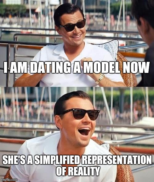 dating a model meme: Leonardo DiCaprio saying: I'm dating a model now, she's a simplified representation of reality