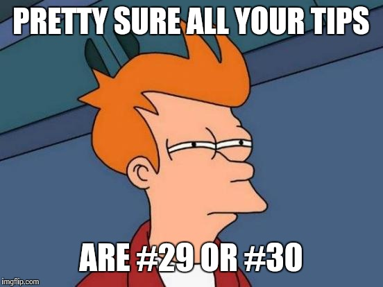 Futurama Fry Meme | PRETTY SURE ALL YOUR TIPS ARE #29 OR #30 | image tagged in memes,futurama fry | made w/ Imgflip meme maker