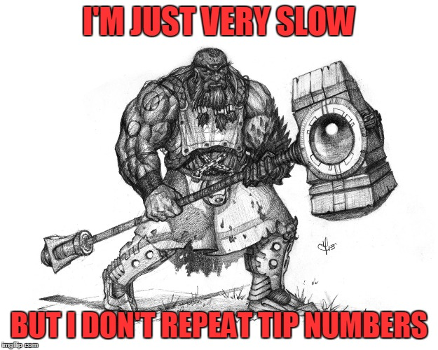 Troll Smasher | I'M JUST VERY SLOW BUT I DON'T REPEAT TIP NUMBERS | image tagged in troll smasher | made w/ Imgflip meme maker