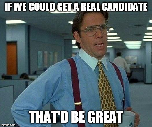 That Would Be Great Meme | IF WE COULD GET A REAL CANDIDATE THAT'D BE GREAT | image tagged in memes,that would be great | made w/ Imgflip meme maker