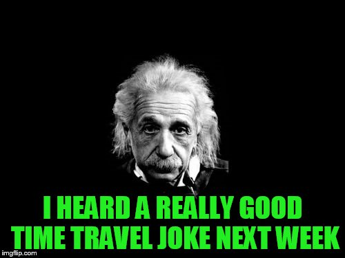 Albert Einstein 1 Meme | I HEARD A REALLY GOOD TIME TRAVEL JOKE NEXT WEEK | image tagged in memes,albert einstein 1 | made w/ Imgflip meme maker