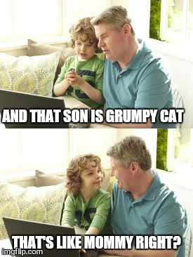 AND THAT SON IS GRUMPY CAT THAT'S LIKE MOMMY RIGHT? | made w/ Imgflip meme maker