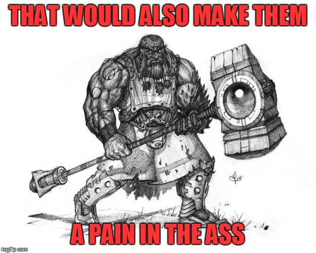 Troll Smasher | THAT WOULD ALSO MAKE THEM A PAIN IN THE ASS | image tagged in troll smasher | made w/ Imgflip meme maker